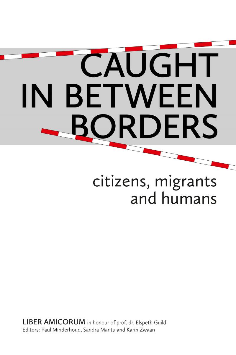Caught in Between Borders; Citizens, Migrants and Humans. Liber Amicorum in Honour of prof. dr. Elspeth Guild Paul Minderhoud, Sandra Mantu & Karin Zwaan (eds) (hardcover)