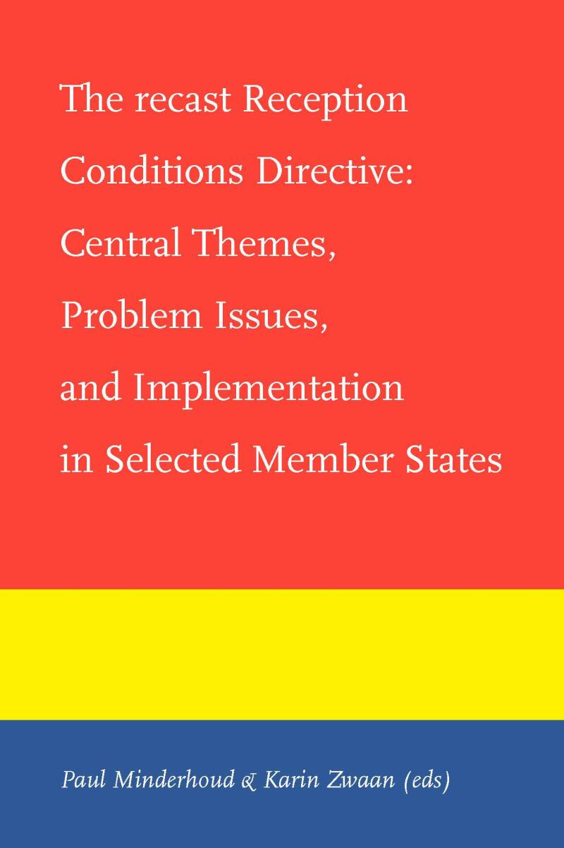 The recast Reception Conditions Directive; Central Themes, Problem Issues, and Implementation in Selected Member States P. Minderhoud & T. Strik (eds)