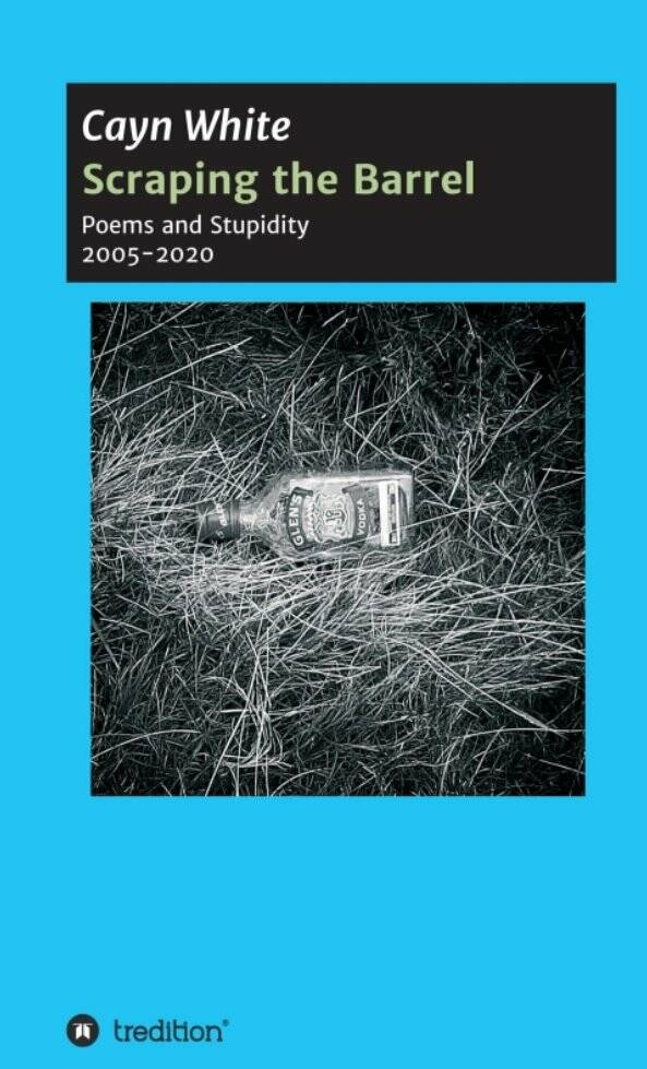 Scraping the Barrel - Poems and Stupidity 2005-2020