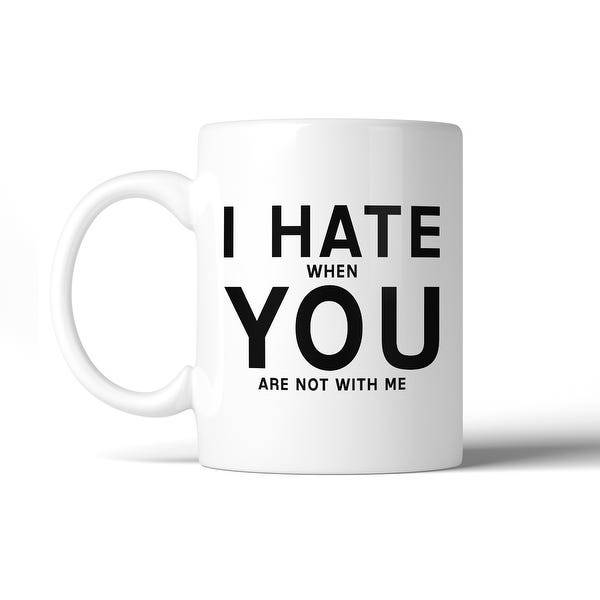 I HATE when YOU are not with me.
