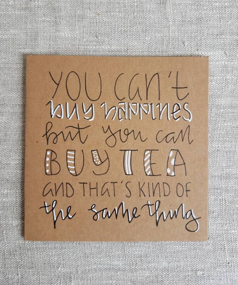 You can't buy happiness but you can buy tea and that's kind of the same thing
