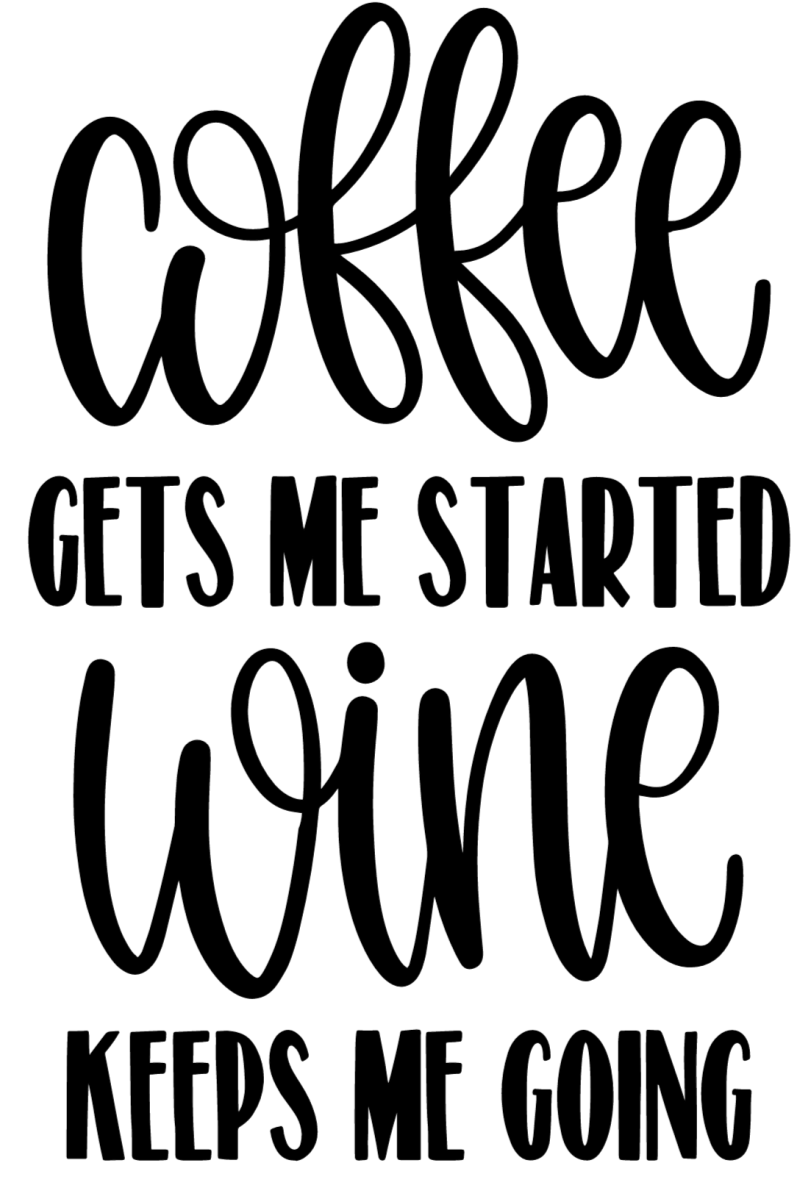 Coffee Gets Me Started Wine Keeps Me Going