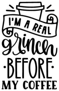 I'm A Real Grinch Before My Coffee