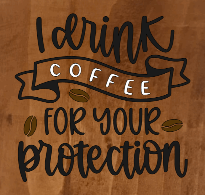 I Drink Coffee For Your Protection - 8 x 8
