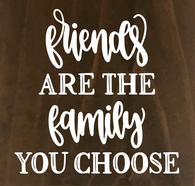 Friends Are The Family You Choose - 8 x 8