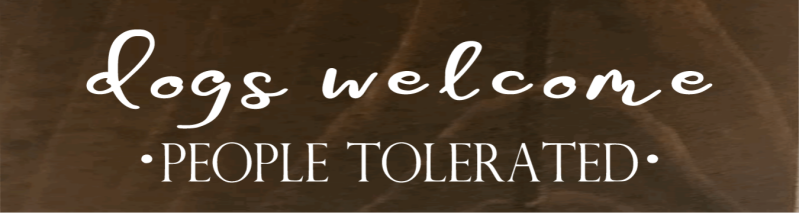 Dogs Welcome People Tolerated - 8 x 24