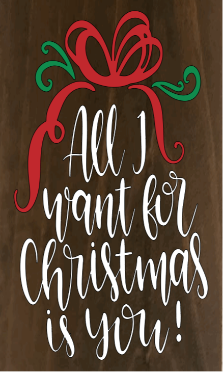 """All I Want for Christmas is You - 15"""" X 20"""""""