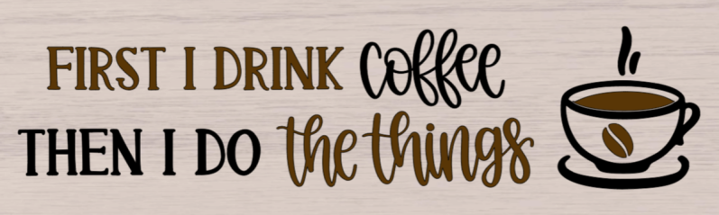 First I Drink The Coffee Then I Do The Things - 8x24