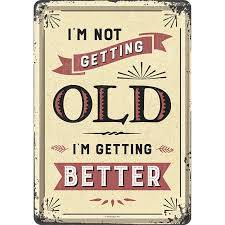 'im not getting old im getting better'