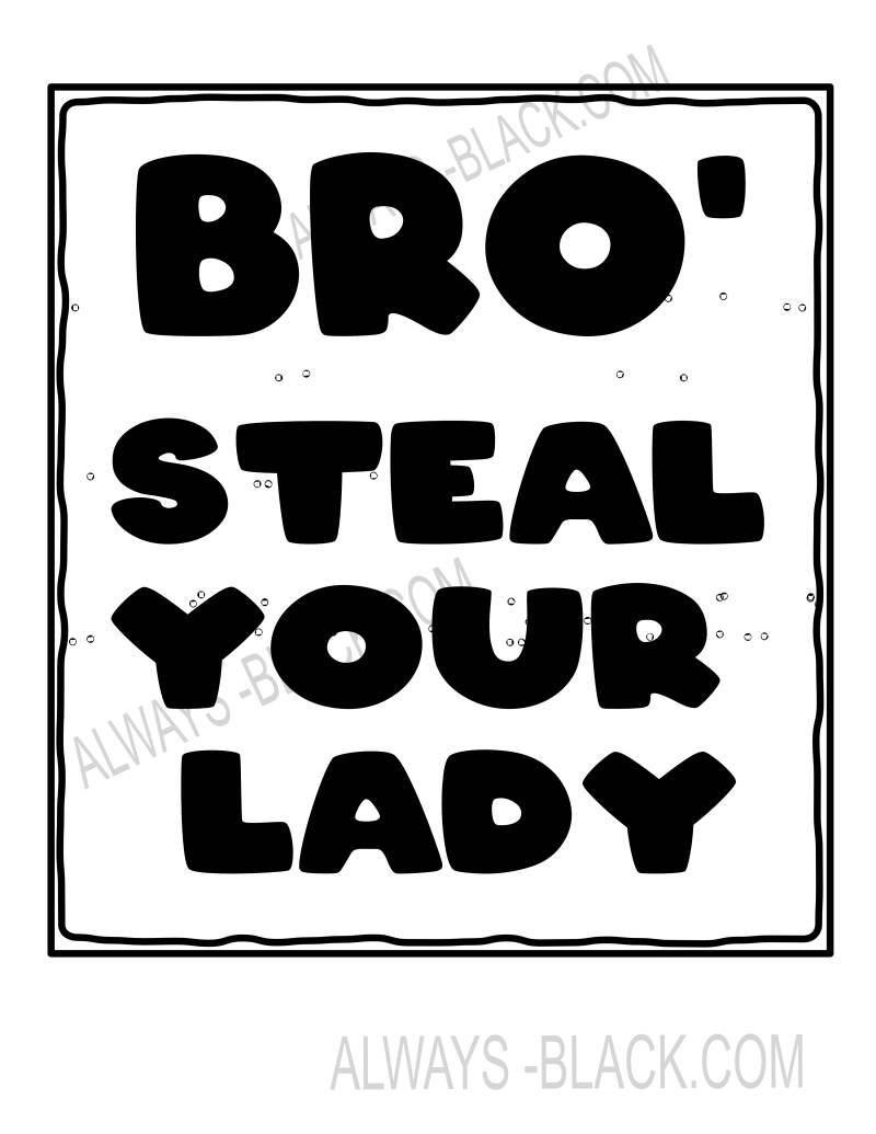 BRO, STEAL YOUR LADY