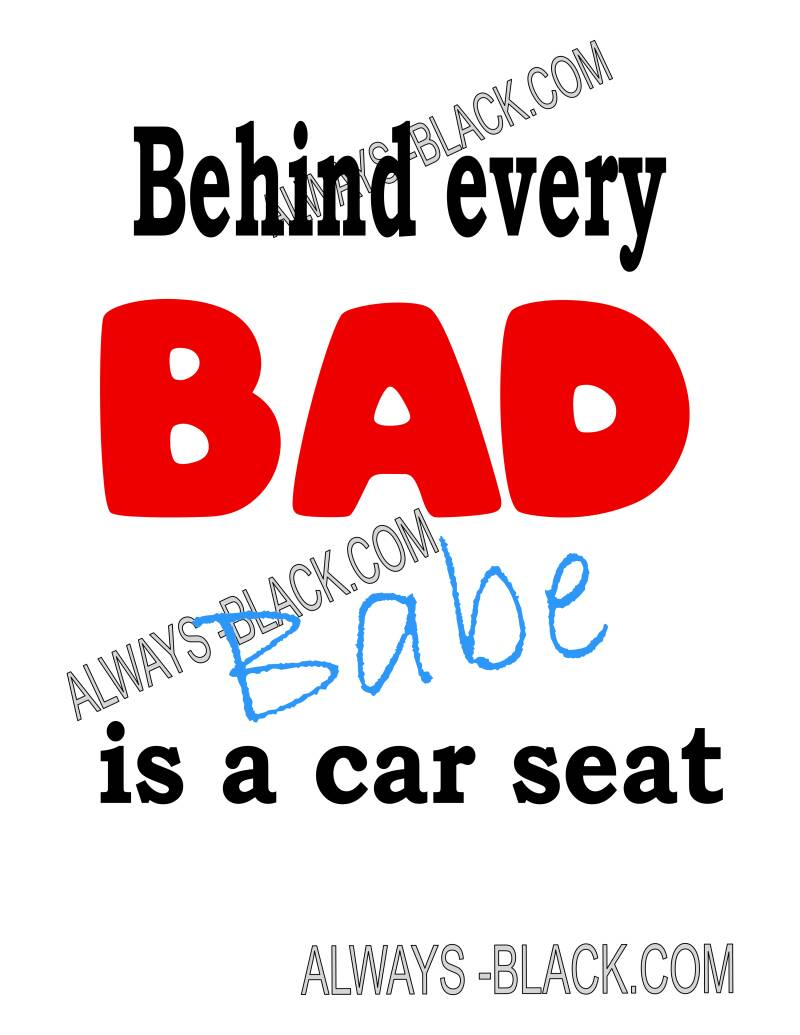 BEHIND EVERY BAD BABE IS A CAR SEAT