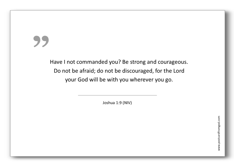 A02 - Have I not commanded you? Be strong and courageous. Do not be afraid; do not be discouraged, for the Lord your God will be with you wherever you go. - Joshua 1:9 (NIV)
