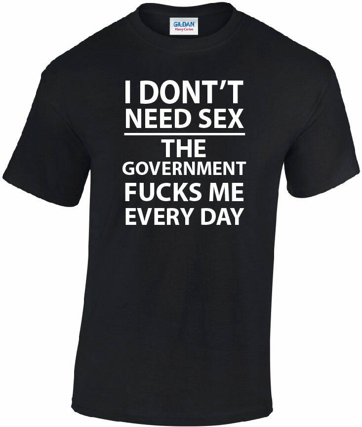 I dont need sex the government fucks me everyday.