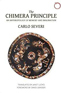 The Chimera Principle: An Anthropology of Memory and Imagination (by) Carlo Severi, David Graeber, et al.