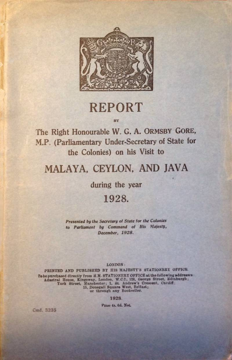 Report bij the right honourable W.G.A. Ormsby Gore M.P. on his visit to Malaya, Ceylon, and Java during the year 1928