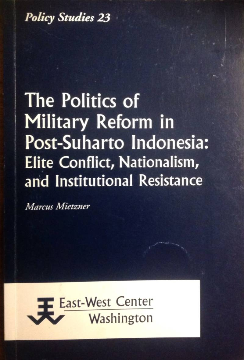 The politics of military reform in Post-Suharto Indonesia: Elite Conflict, Nationalism, and Institutional Resistance Resistance