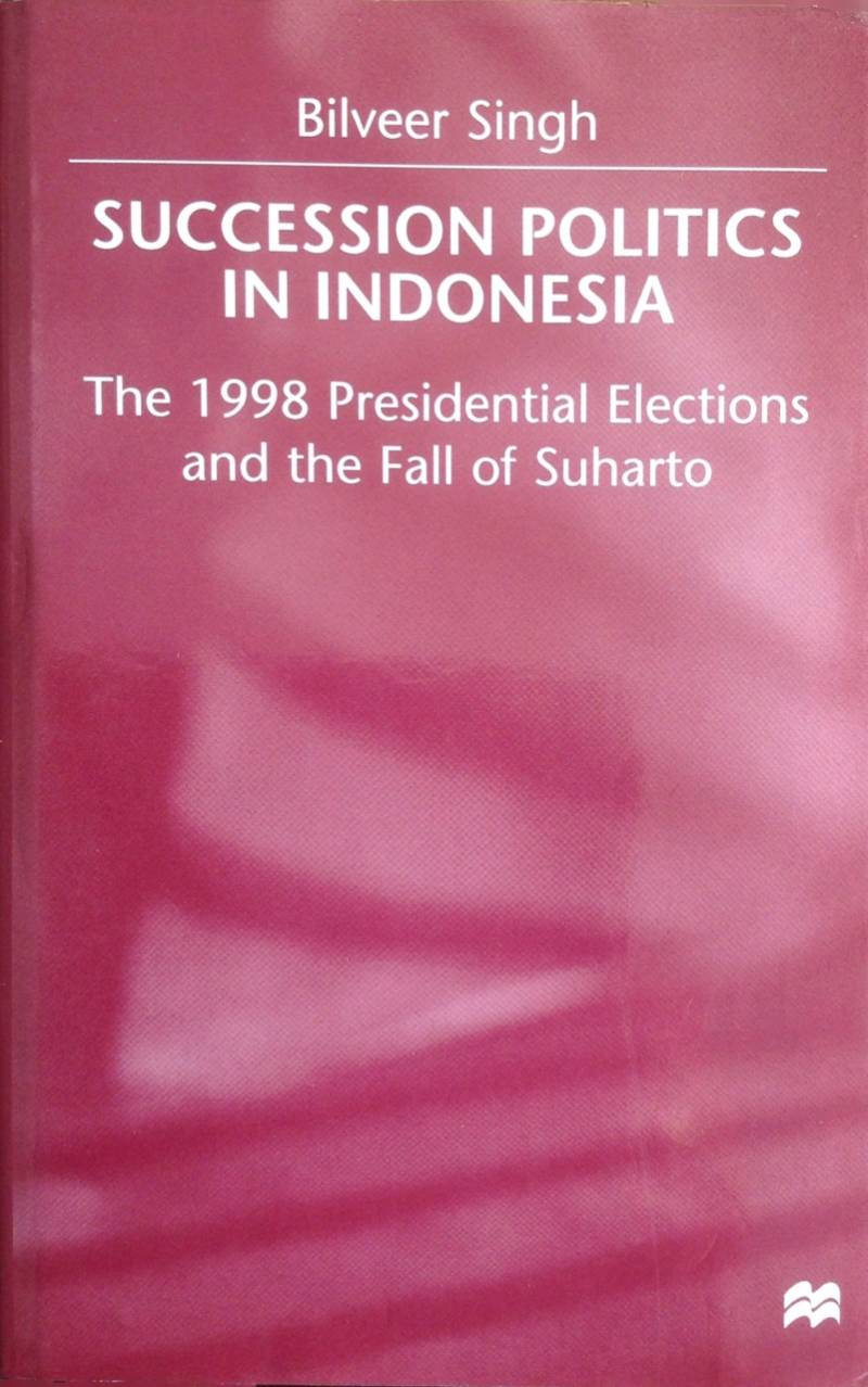 Succession Politics in Indonesia / The 1998 Presidential Elections and the Fall of Suharto - Singh, B.