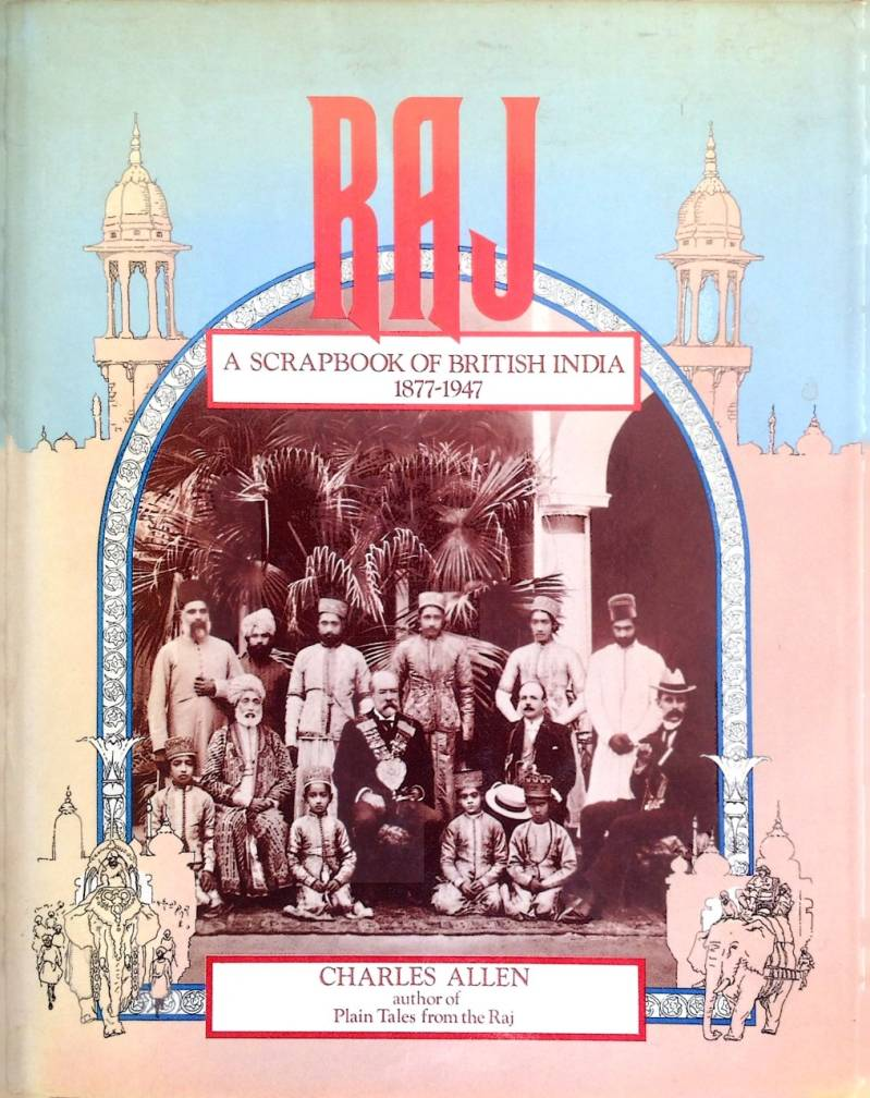 Raj - a scrapbook of Britsh India 1877-1947 - Charles Allen